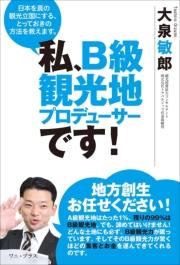 私、B級観光地プロデューサーです! - 日本を真の観光立国にする、とっておきの方法を教えます。 -