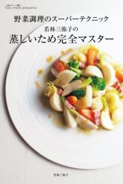 若林三弥子の 蒸しいため完全マスター 野菜調理のスーパーテクニック